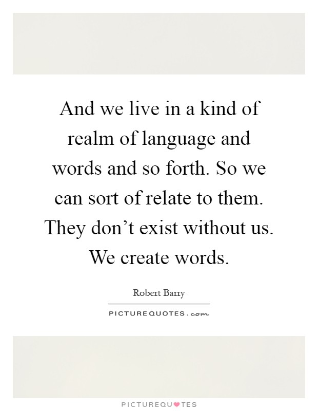 And we live in a kind of realm of language and words and so forth. So we can sort of relate to them. They don't exist without us. We create words Picture Quote #1