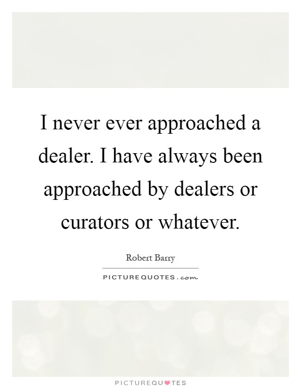 I never ever approached a dealer. I have always been approached by dealers or curators or whatever Picture Quote #1