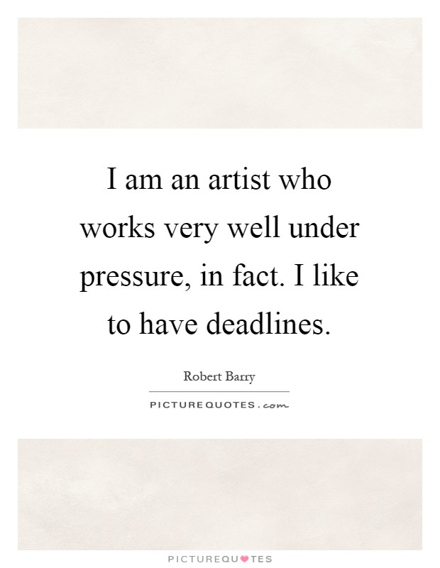 I am an artist who works very well under pressure, in fact. I like to have deadlines Picture Quote #1