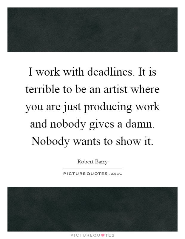 I work with deadlines. It is terrible to be an artist where you are just producing work and nobody gives a damn. Nobody wants to show it Picture Quote #1
