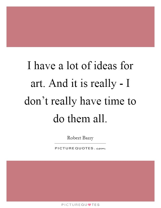 I have a lot of ideas for art. And it is really - I don't really have time to do them all Picture Quote #1