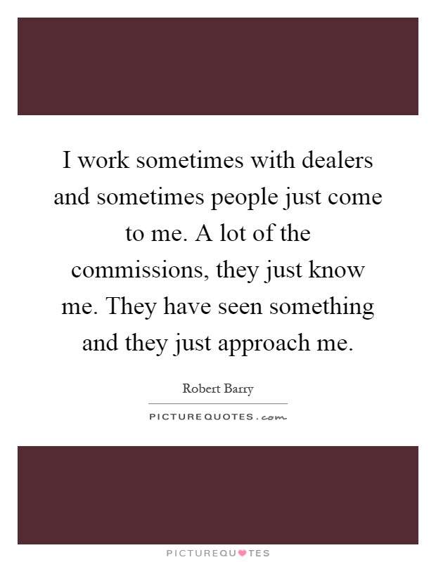I work sometimes with dealers and sometimes people just come to me. A lot of the commissions, they just know me. They have seen something and they just approach me Picture Quote #1