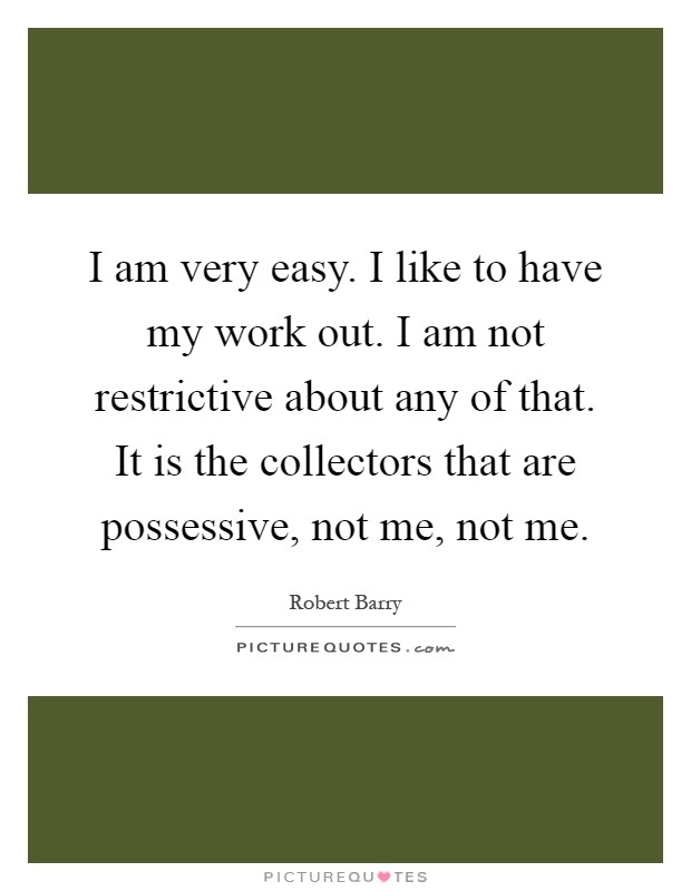 I am very easy. I like to have my work out. I am not restrictive about any of that. It is the collectors that are possessive, not me, not me Picture Quote #1