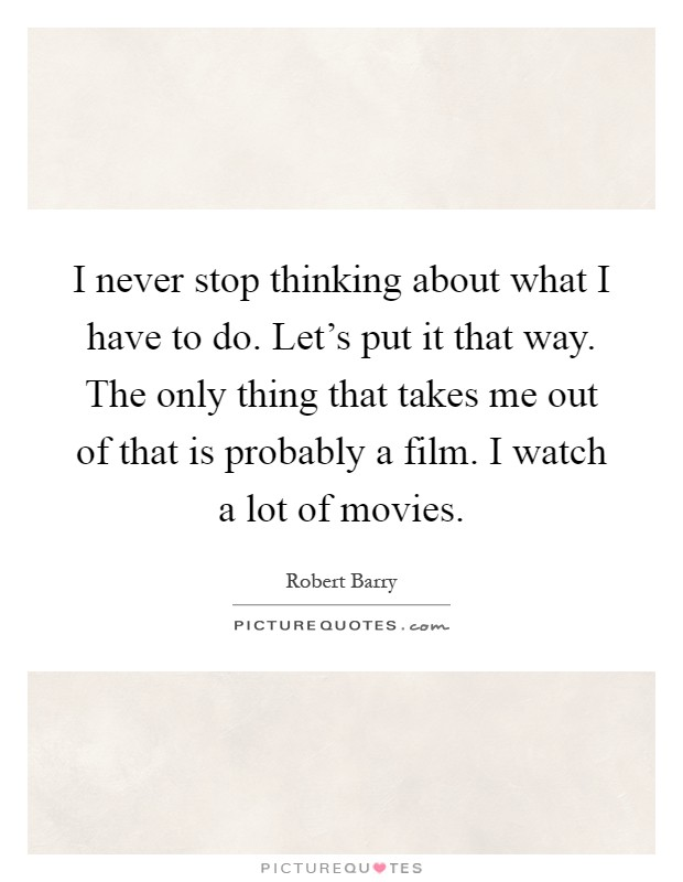 I never stop thinking about what I have to do. Let's put it that way. The only thing that takes me out of that is probably a film. I watch a lot of movies Picture Quote #1