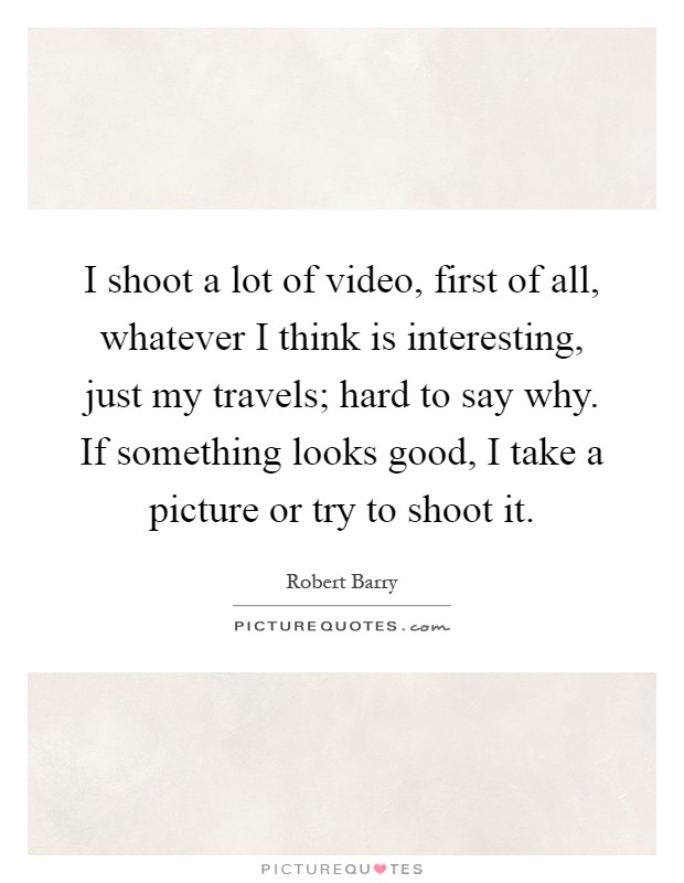 I shoot a lot of video, first of all, whatever I think is interesting, just my travels; hard to say why. If something looks good, I take a picture or try to shoot it Picture Quote #1