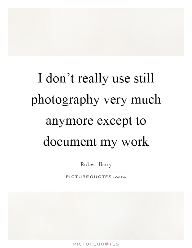 I don't really use still photography very much anymore except to document my work Picture Quote #1
