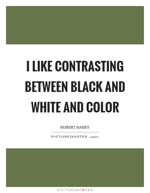 I like contrasting between black and white and color Picture Quote #1