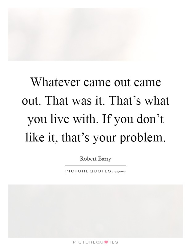 Whatever came out came out. That was it. That's what you live with. If you don't like it, that's your problem Picture Quote #1