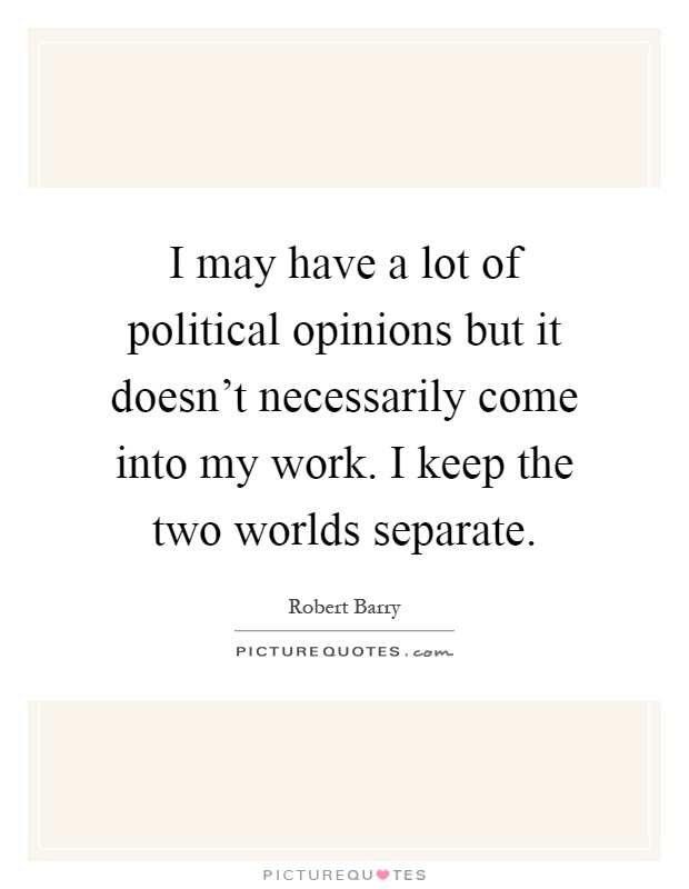 I may have a lot of political opinions but it doesn't necessarily come into my work. I keep the two worlds separate Picture Quote #1