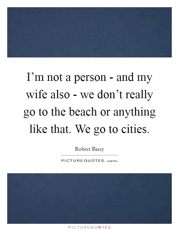 I'm not a person - and my wife also - we don't really go to the beach or anything like that. We go to cities Picture Quote #1