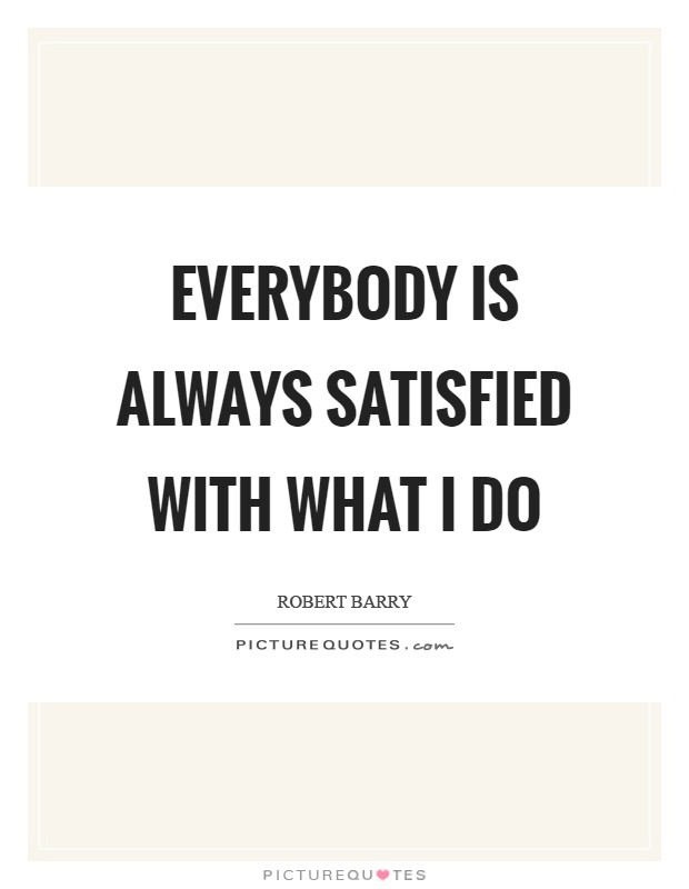 Everybody is always satisfied with what I do Picture Quote #1