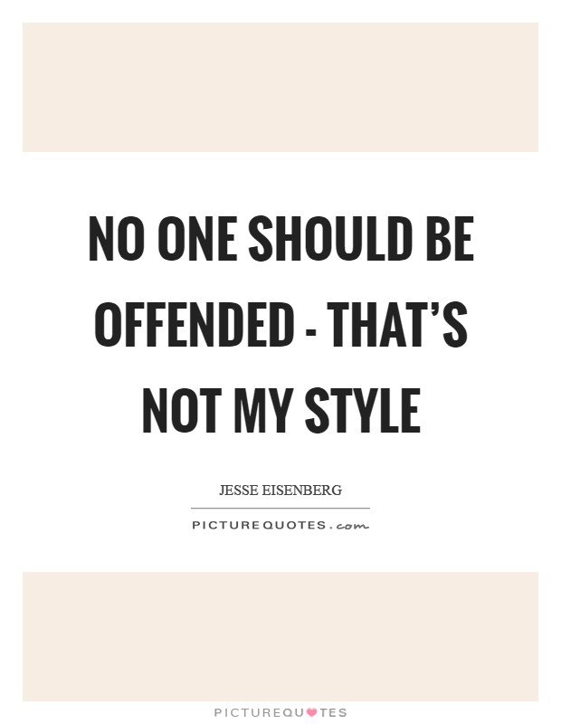No one should be offended - that's not my style Picture Quote #1