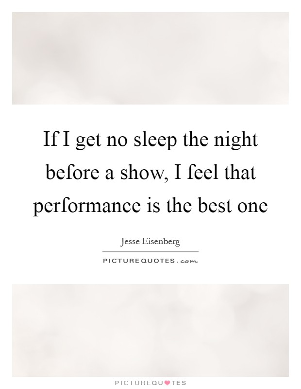 If I get no sleep the night before a show, I feel that performance is the best one Picture Quote #1