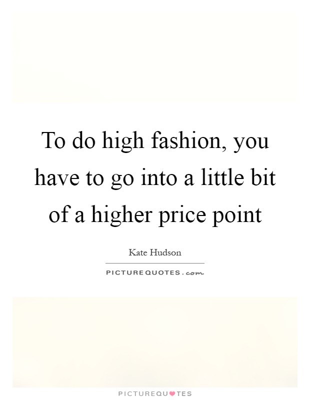 To do high fashion, you have to go into a little bit of a higher price point Picture Quote #1