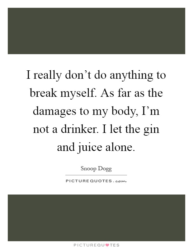 I really don't do anything to break myself. As far as the damages to my body, I'm not a drinker. I let the gin and juice alone Picture Quote #1