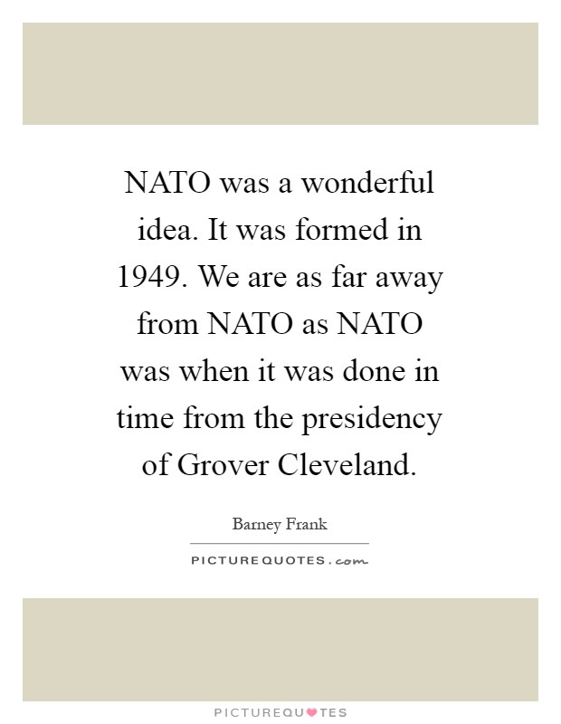 NATO was a wonderful idea. It was formed in 1949. We are as far away from NATO as NATO was when it was done in time from the presidency of Grover Cleveland Picture Quote #1