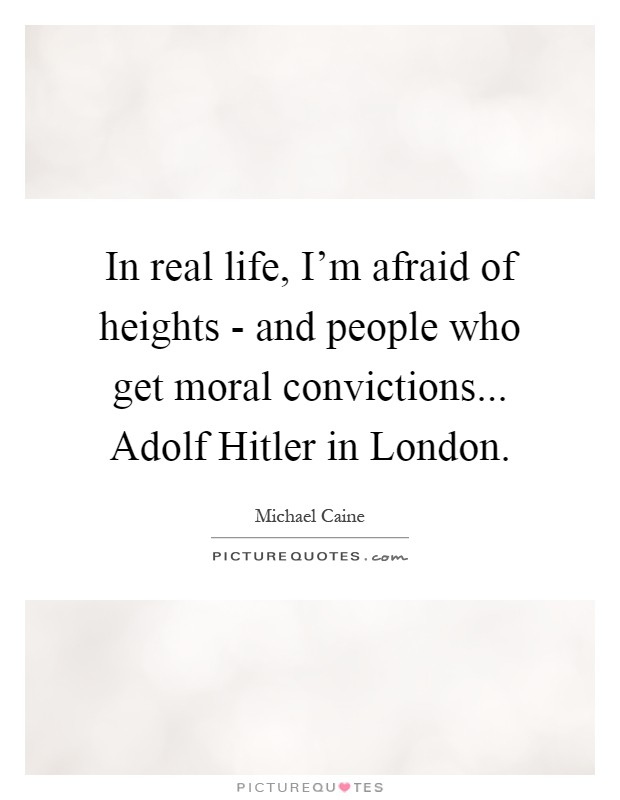 In real life, I'm afraid of heights - and people who get moral convictions... Adolf Hitler in London Picture Quote #1