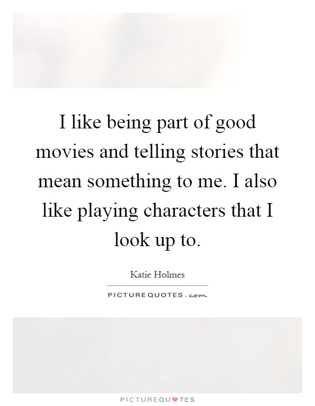 I like being part of good movies and telling stories that mean something to me. I also like playing characters that I look up to Picture Quote #1