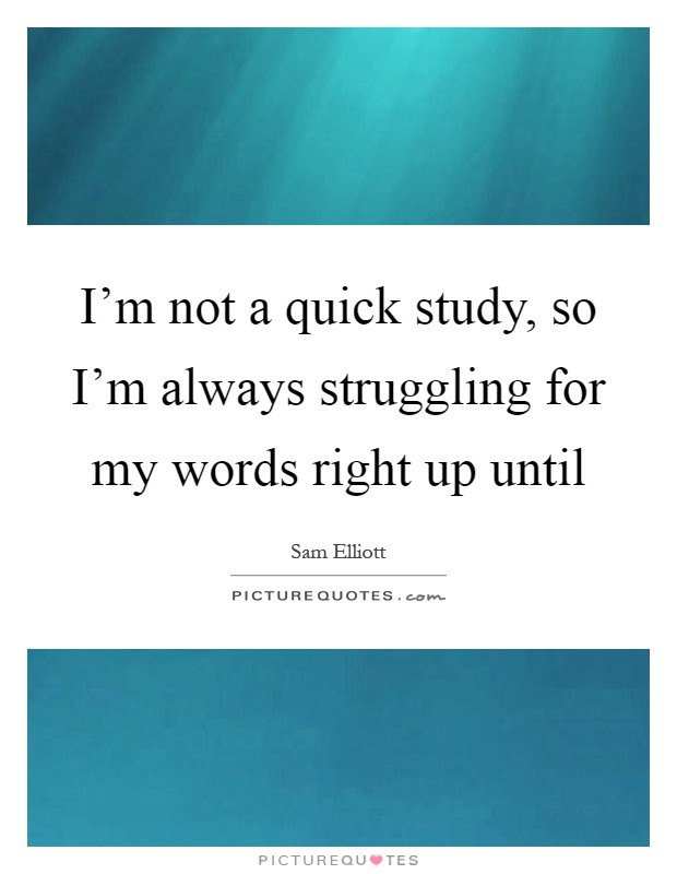 I'm not a quick study, so I'm always struggling for my words right up until Picture Quote #1
