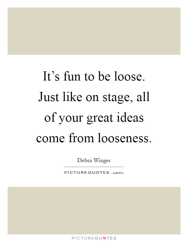 It's fun to be loose. Just like on stage, all of your great ideas come from looseness Picture Quote #1