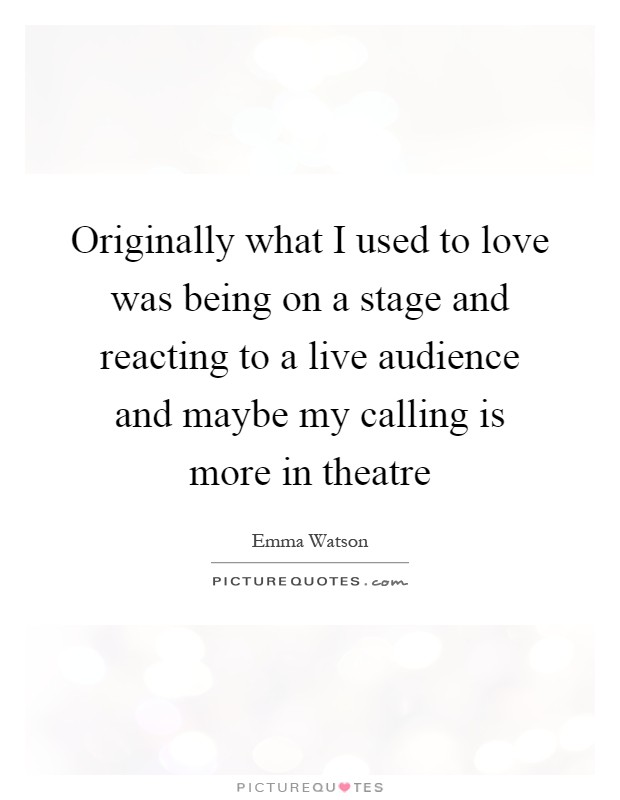 Originally what I used to love was being on a stage and reacting to a live audience and maybe my calling is more in theatre Picture Quote #1