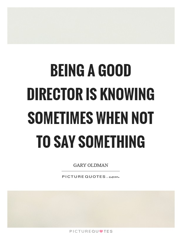 Being a good director is knowing sometimes when not to say something Picture Quote #1