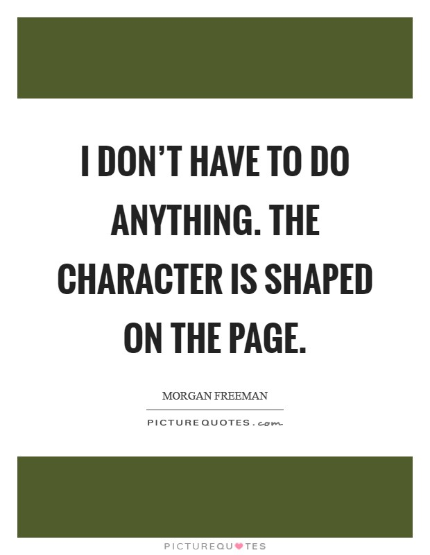 I don't have to do anything. The character is shaped on the page Picture Quote #1