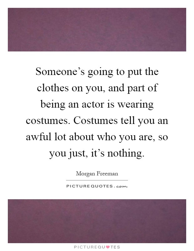 Someone's going to put the clothes on you, and part of being an actor is wearing costumes. Costumes tell you an awful lot about who you are, so you just, it's nothing Picture Quote #1