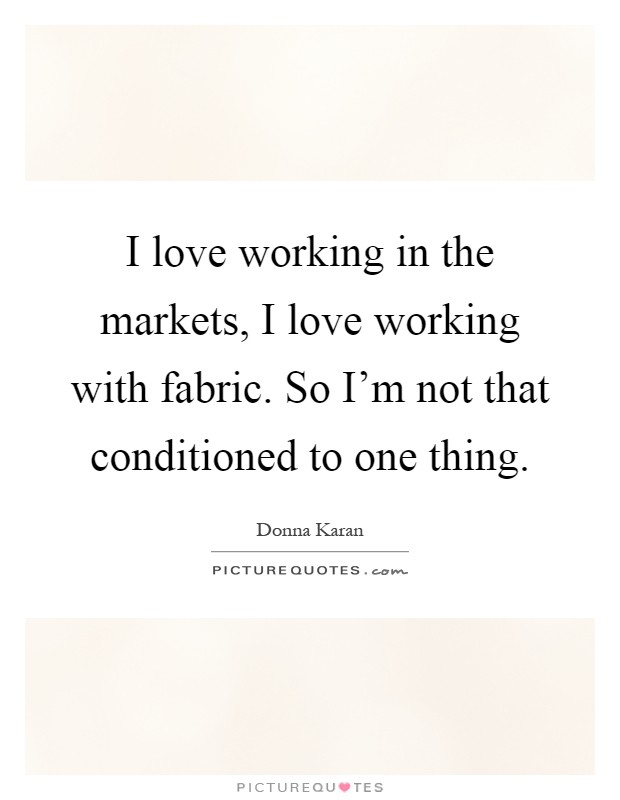 I love working in the markets, I love working with fabric. So I'm not that conditioned to one thing Picture Quote #1