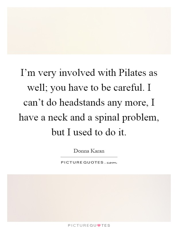 I'm very involved with Pilates as well; you have to be careful. I can't do headstands any more, I have a neck and a spinal problem, but I used to do it Picture Quote #1