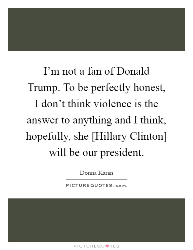I'm not a fan of Donald Trump. To be perfectly honest, I don't think violence is the answer to anything and I think, hopefully, she [Hillary Clinton] will be our president Picture Quote #1