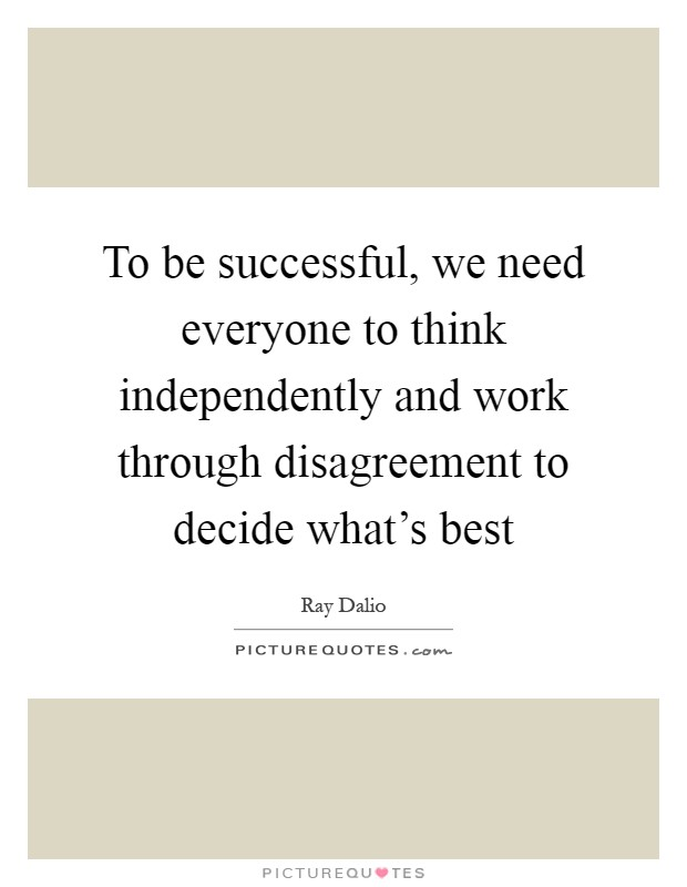 To be successful, we need everyone to think independently and work through disagreement to decide what's best Picture Quote #1