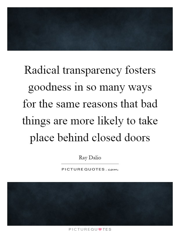 Radical transparency fosters goodness in so many ways for the same reasons that bad things are more likely to take place behind closed doors Picture Quote #1