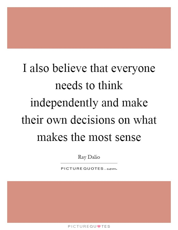 I also believe that everyone needs to think independently and make their own decisions on what makes the most sense Picture Quote #1