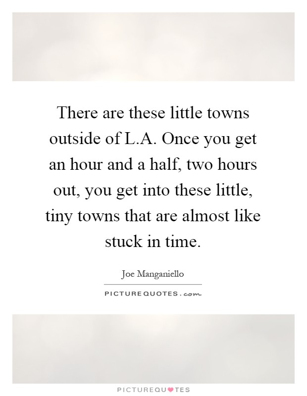 There are these little towns outside of L.A. Once you get an hour and a half, two hours out, you get into these little, tiny towns that are almost like stuck in time Picture Quote #1