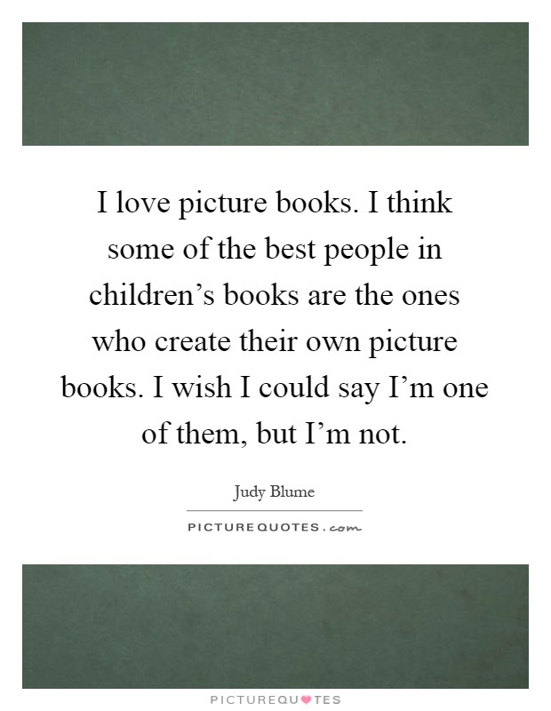 I love picture books. I think some of the best people in children's books are the ones who create their own picture books. I wish I could say I'm one of them, but I'm not Picture Quote #1