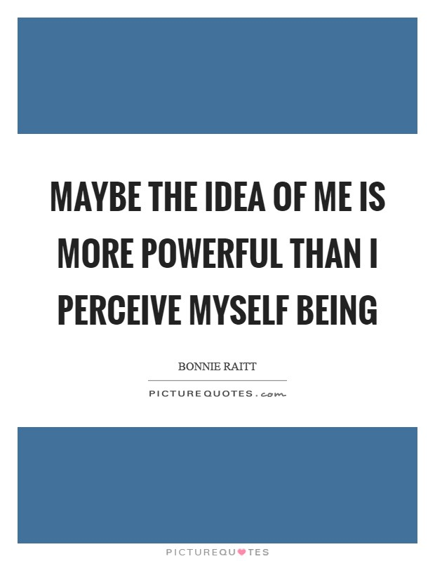 Maybe the idea of me is more powerful than I perceive myself being Picture Quote #1