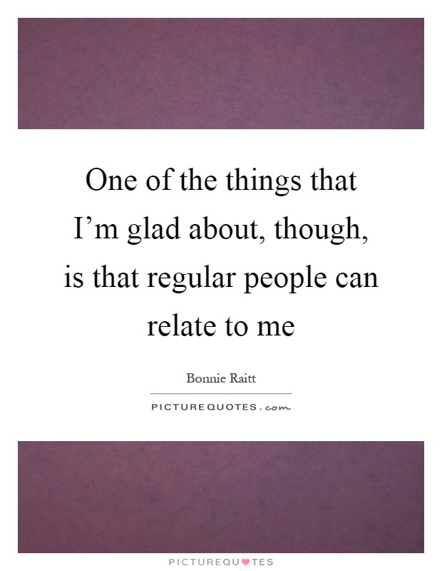One of the things that I'm glad about, though, is that regular people can relate to me Picture Quote #1