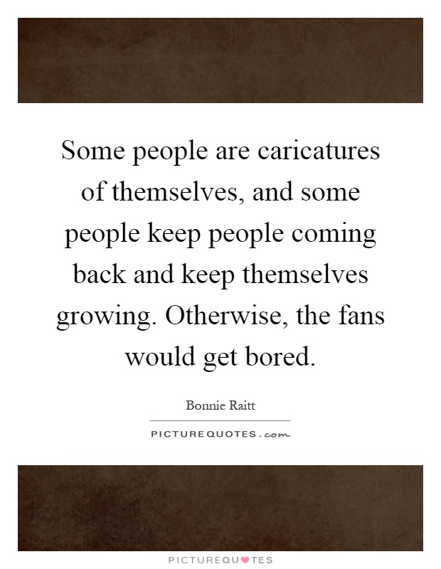 Some people are caricatures of themselves, and some people keep people coming back and keep themselves growing. Otherwise, the fans would get bored Picture Quote #1