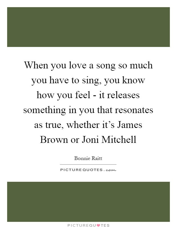 When you love a song so much you have to sing, you know how you feel - it releases something in you that resonates as true, whether it's James Brown or Joni Mitchell Picture Quote #1