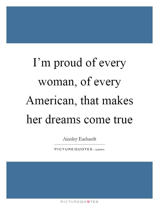 I'm proud of every woman, of every American, that makes her dreams come true Picture Quote #1