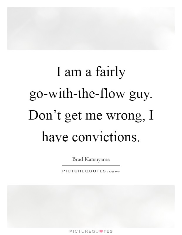 I am a fairly go-with-the-flow guy. Don't get me wrong, I have convictions Picture Quote #1