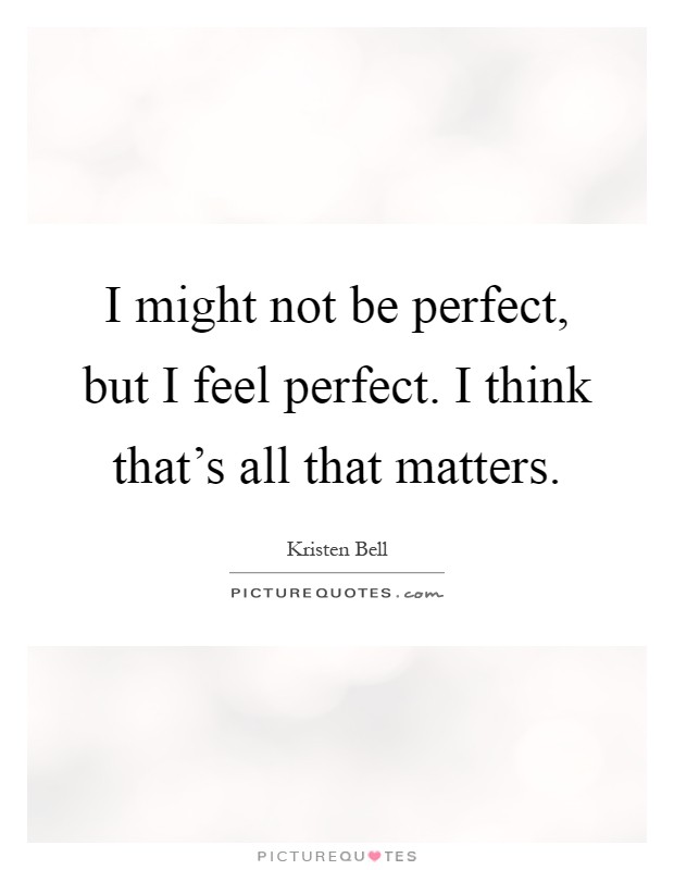I might not be perfect, but I feel perfect. I think that's all that matters Picture Quote #1
