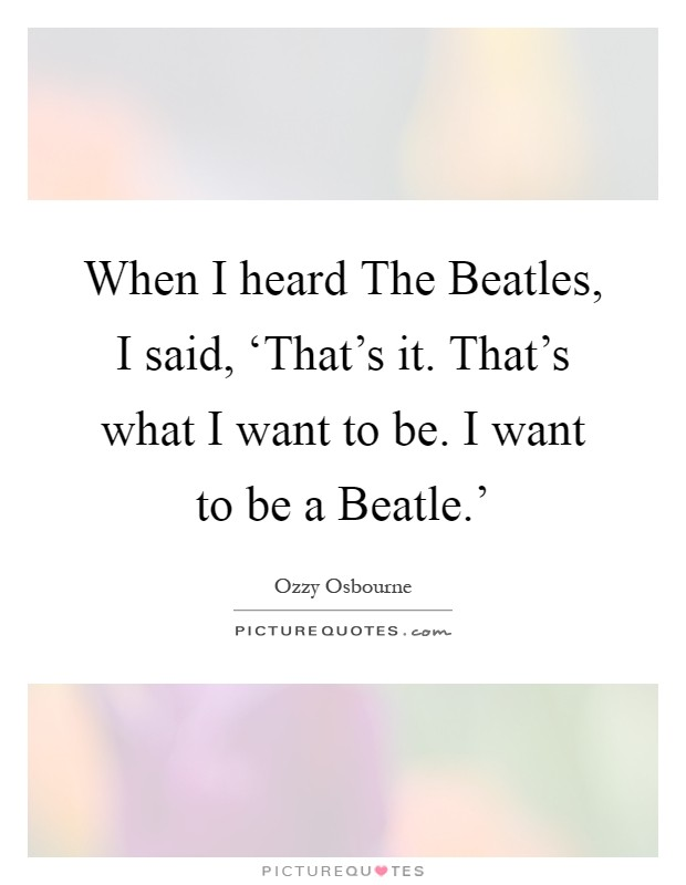 When I heard The Beatles, I said, 'That's it. That's what I want to be. I want to be a Beatle.' Picture Quote #1