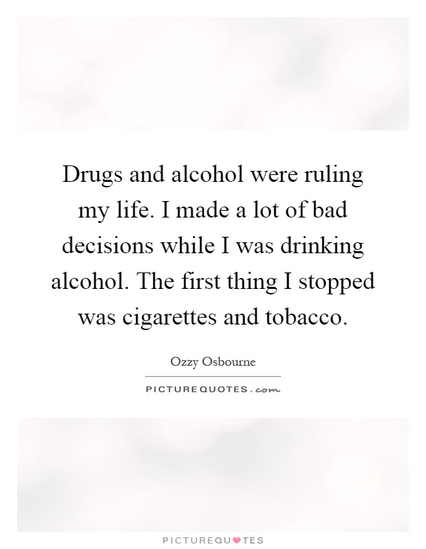 Drugs and alcohol were ruling my life. I made a lot of bad decisions while I was drinking alcohol. The first thing I stopped was cigarettes and tobacco Picture Quote #1