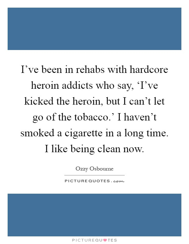 I've been in rehabs with hardcore heroin addicts who say, 'I've kicked the heroin, but I can't let go of the tobacco.' I haven't smoked a cigarette in a long time. I like being clean now Picture Quote #1