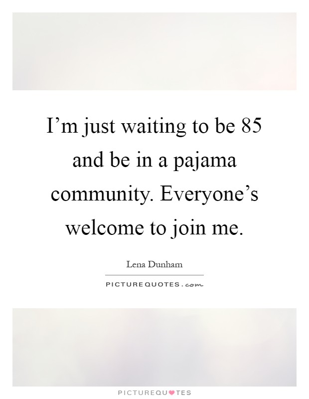I'm just waiting to be 85 and be in a pajama community. Everyone's welcome to join me Picture Quote #1