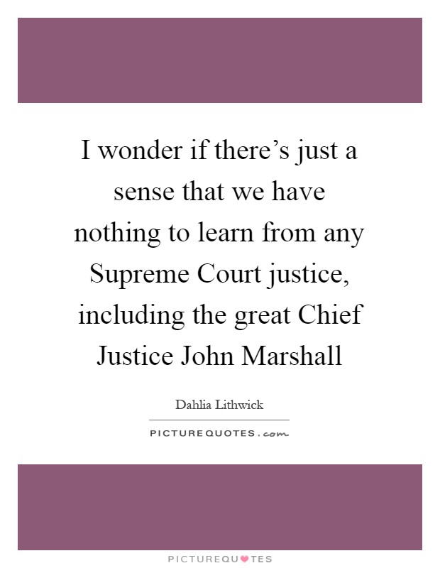 I wonder if there's just a sense that we have nothing to learn from any Supreme Court justice, including the great Chief Justice John Marshall Picture Quote #1