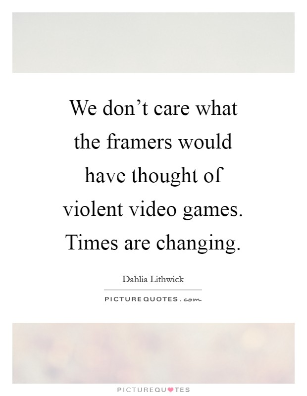 We don't care what the framers would have thought of violent video games. Times are changing Picture Quote #1