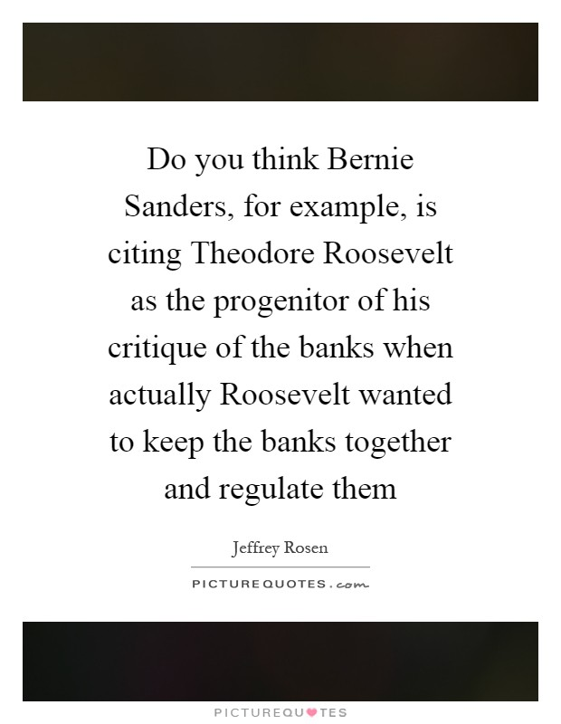 Do you think Bernie Sanders, for example, is citing Theodore Roosevelt as the progenitor of his critique of the banks when actually Roosevelt wanted to keep the banks together and regulate them Picture Quote #1